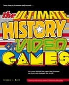 The Ultimate History of Video Games - from Pong to Pokemon and beyond...the story behind the craze that touched our li ves and changed the world ebook by Steven L. Kent