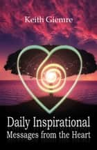 Daily Inspirational Messages From The Heart ebook by Keith Giemre