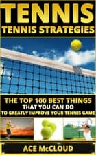 Tennis: Tennis Strategies: The Top 100 Best Things That You Can Do To Greatly Improve Your Tennis Game ebook by Ace McCloud
