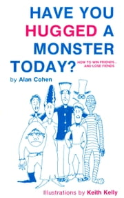 Have You Hugged a Monster Today?: How to Win Friends and Lose Fiends ebook by Alan Cohen