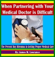 When Partnering with Your Medical Doctor is Difficult - The Present Day Dilemma in Getting Proper Medical Care ebook by James Lowrance