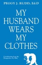 My Husband Wears My Clothes: Crossdressing From the Perspective of a Wife ebook by Peggy J. Rudd