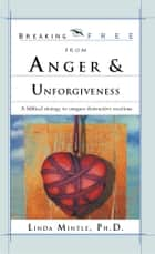 Breaking Free From Anger & Unforgiveness ebook by Linda Mintle, Ph.D.