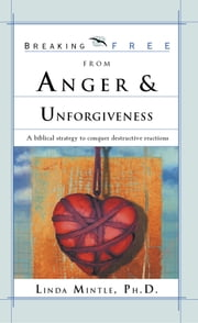 Breaking Free From Anger & Unforgiveness - A Biblical Strategy to Conquer Destructive Reactions ebook by Linda Mintle, Ph.D.