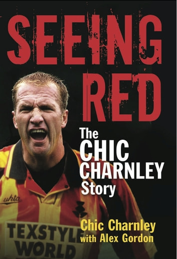 Seeing Red - The Chic Charnley Story ebook by Chic Charnley,Alex Gordon
