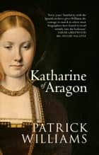 Katharine of Aragon - The Tragic Story of Henry VIII's First Unfortunate Wife ebook by
