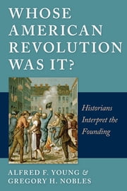 Whose American Revolution Was It? - Historians Interpret the Founding ebook by Alfred F. Young ,  Gregory Nobles