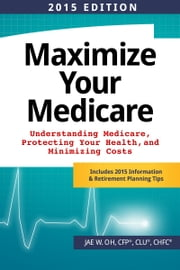 Maximize Your Medicare (2015 Edition): Understanding Medicare, Protecting Your Health, and Minimizing Costs ebook by Jae Oh