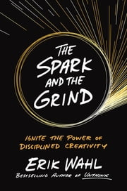 The Spark and the Grind - Ignite the Power of Disciplined Creativity ebook by Erik Wahl