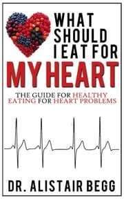 What Should I Eat for My Heart? - Your Healthy Eating Guide to Heart Health ebook by Dr. Alistair Begg