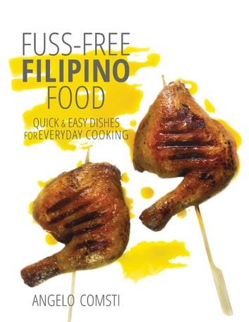 Fuss-free Filipino Food - Quick & Easy Dishes for Everyday Cooking ebook by Angelo Comsti