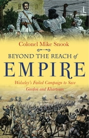 Beyond the Reach of Empire - Wolseley's Failed Campaign to save Gordon and Khartoum ebook by Colonel Mike Snook