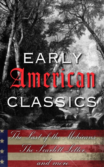 Early American Classics - The Last of the Mohicans, The Scarlet Letter and Others eBook by Various Authors
