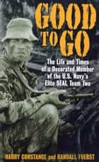 Good to Go - The Life And Times Of A Decorated Member Of The U.S. Navy's Elite Seal Team Two ebook by Harold Constance, Randall Fuerst
