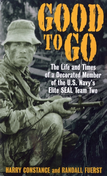Good to Go - The Life And Times Of A Decorated Member Of The U.S. Navy's Elite Seal Team Two ebook by Harold Constance,Randall Fuerst
