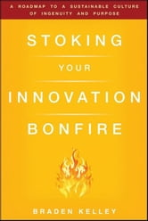 Stoking Your Innovation Bonfire - A Roadmap to a Sustainable Culture of Ingenuity and Purpose ebook by Braden Kelley