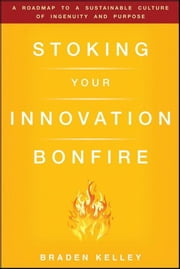 Stoking Your Innovation Bonfire - A Roadmap to a Sustainable Culture of Ingenuity and Purpose ebook by Braden Kelley,Rowan Gibson
