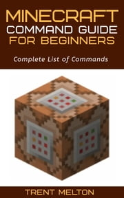 Minecraft: Command guide for Beginners - Complete List of Commands ebook by Trent Melton