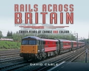 Rails Across Britain - Thirty Years of Change and Colour ebook by Kobo.Web.Store.Products.Fields.ContributorFieldViewModel