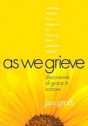 As We Grieve: Discoveries of Grace in Sorrow ebook by Jan Groft