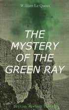 THE MYSTERY OF THE GREEN RAY (British Mystery Classic) - A Thrilling Tale of Love, Adventure and Espionage on the Eve of WWI ebook by William Le Queux