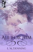 All For Him ebook by E.M. Denning