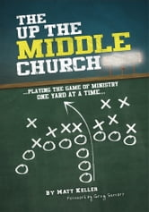 The Up the Middle Church - …playing the game of ministry one yard at a time… ebook by Matt Keller