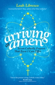 Arriving at Amen - Seven Catholic Prayers That Even I Can Offer ebook by Leah Libresco,Mark P. Shea
