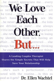 We Love Each Other, But . . . - A Leading Couples Therapist Shares the Simple Secrets That Will Help Save Your Relationship ebook by Ellen Wachtel