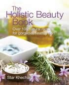 Holistic Beauty Book - Over 100 Natural Recipes for Gorgeous, Healthy Skin ebook by Star Khechara