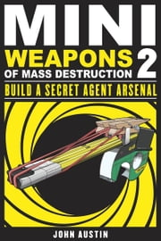 Mini Weapons of Mass Destruction 2 - Build a Secret Agent Arsenal ekitaplar by John Austin