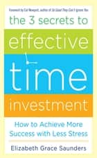 The 3 Secrets to Effective Time Investment: Achieve More Success with Less Stress : Foreword by Cal Newport, author of So Good They Can't Ignore You ebook by Elizabeth Grace Saunders