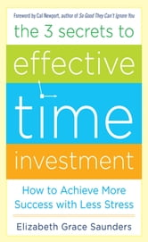 The 3 Secrets to Effective Time Investment: Achieve More Success with Less Stress : Foreword by Cal Newport, author of So Good They Can't Ignore You - Foreword by Cal Newport, author of So Good They Can't Ignore You ebook by Elizabeth Grace Saunders