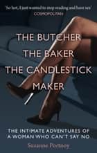 The Butcher, The Baker, The Candlestick Maker - The Intimate Adventures of a Woman Who Can't Say No ebook by Suzanne Portnoy