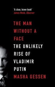 The Man Without a Face: The Unlikely Rise of Vladimir Putin - The Unlikely Rise of Vladimir Putin eBook by Masha Gessen