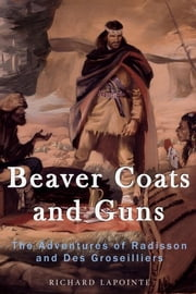 Beaver Coats and Guns - The Adventures of Radisson and Des Groseilliers ebook by Richard Lapointe