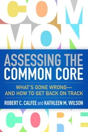 Assessing the Common Core - What's Gone Wrong--and How to Get Back on Track ebook by Robert C. Calfee, PhD,Kathleen M. Wilson, PhD,Milton Chen, PhD