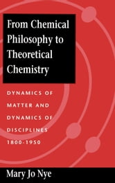 From Chemical Philosophy to Theoretical Chemistry: Dynamics of Matter and Dynamics of Disciplines, 1800-1950 ebook by Nye, Mary Jo