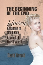 The Beginning of the End - Hursey: Annapolis to Normandy: A Novel of World War II ebook by David Arnold