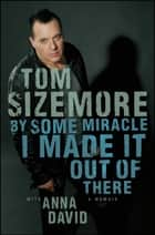 By Some Miracle I Made It Out of There - A Memoir ebook by Tom Sizemore, Anna David