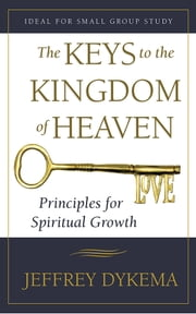 The Keys to the Kingdom of Heaven - Principles for Spiritual Growth ebook by Jeffrey Dykema