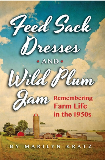 Feedsack Dresses and Wild Plum Jam - Remembering Life in the 1950s ebook by Marilyn Kratz