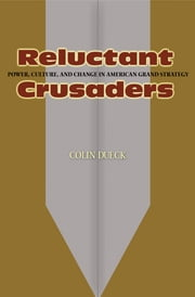 Reluctant Crusaders - Power, Culture, and Change in American Grand Strategy ebook by Colin Dueck