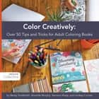 Color Creatively - Over 50 Tips and Tricks for Adult Coloring Books ebook by Becky Goldsmith, Amanda Murphy, Samarra Khaja,...