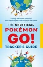 The Unofficial Pokémon GO Tracker's Guide - Finding the Rarest Pokémon and Strangest PokéStops on the Planet ebook by Adam M. Clare