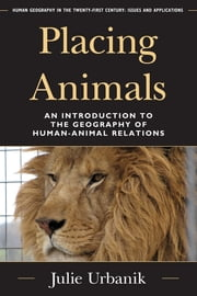 Placing Animals - An Introduction to the Geography of Human-Animal Relations ebook by Julie Urbanik