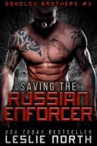 Saving the Russian Enforcer - Sokolov Brothers, #3 ebook by Leslie North