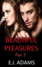 Beautiful Pleasures Part 3 - Beautiful Pleasures Series, #3 ebook by E.J. Adams
