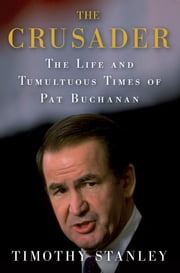 The Crusader - The Life and Tumultuous Times of Pat Buchanan ebook by Timothy Stanley