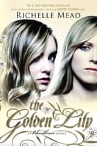 The Golden Lily - A Bloodlines Novel ebook by Richelle Mead